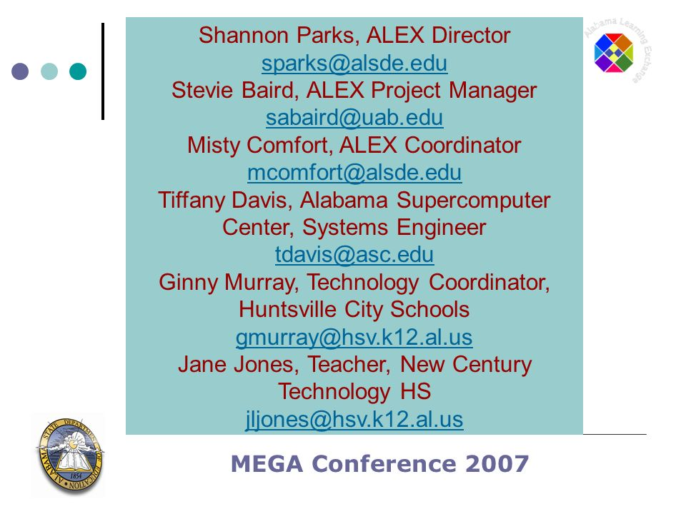MEGA Conference 2007 Shannon Parks, ALEX Director Stevie Baird, ALEX Project Manager Misty Comfort, ALEX Coordinator Tiffany Davis, Alabama Supercomputer Center, Systems Engineer Ginny Murray, Technology Coordinator, Huntsville City Schools Jane Jones, Teacher, New Century Technology HS