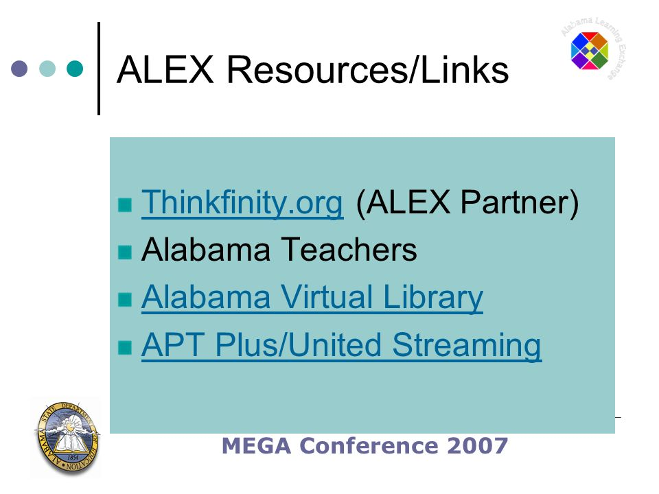 MEGA Conference 2007 ALEX Resources/Links Thinkfinity.orgThinkfinity.org (ALEX Partner) Alabama Teachers Alabama Virtual Library APT Plus/United Streaming