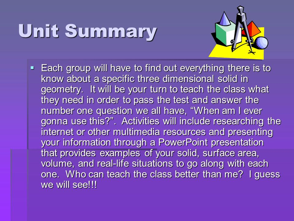 Unit Summary Each group will have to find out everything there is to know about a specific three dimensional solid in geometry. It will be your turn t