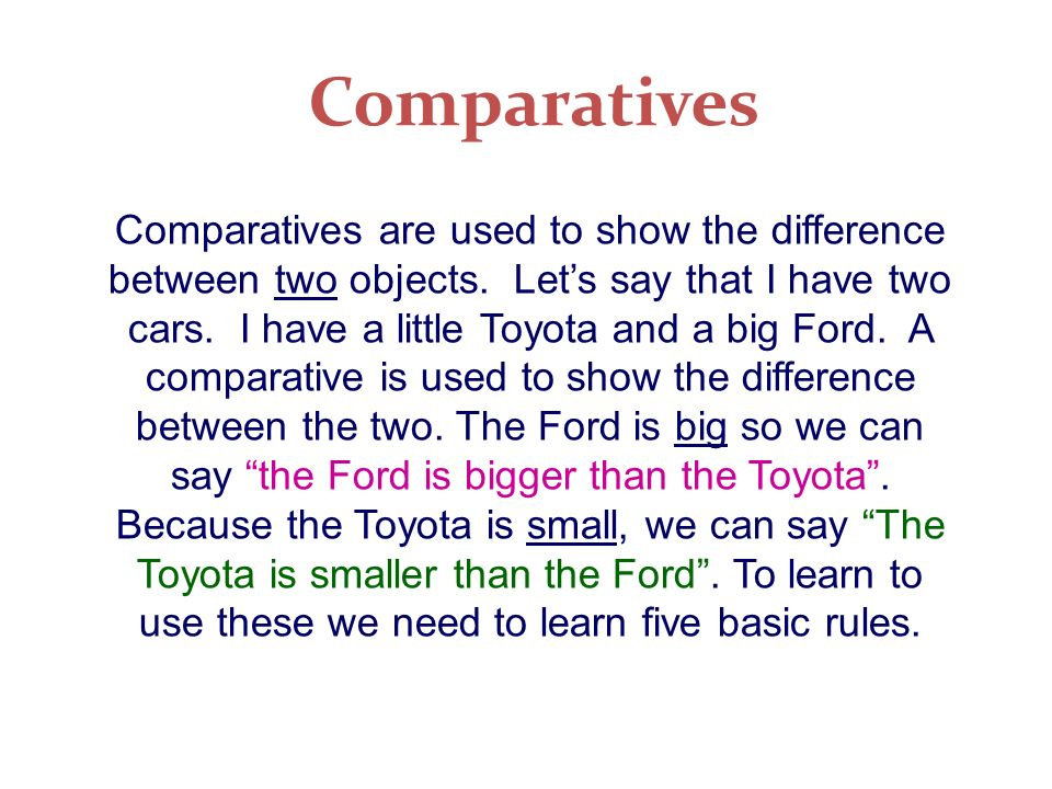 Comparatives Comparatives are used to show the difference between two objects. Lets say that I have two cars. I have a little Toyota and a big Ford. A