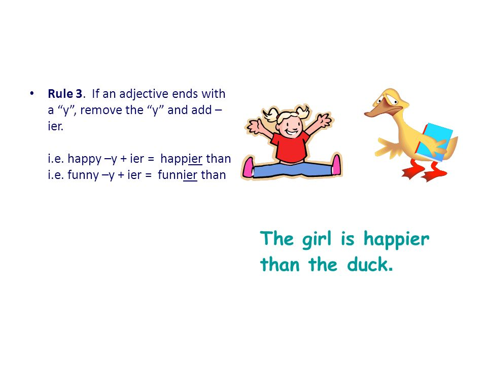 Rule 3. If an adjective ends with a y, remove the y and add – ier. i.e. happy –y + ier = happier than i.e. funny –y + ier = funnier than The girl is h