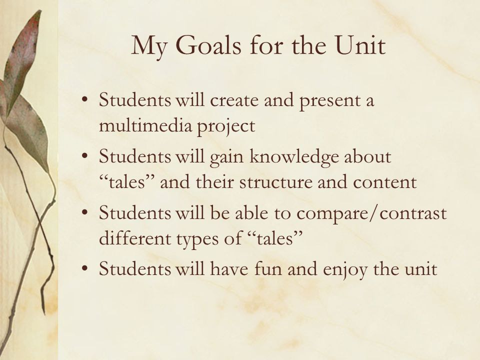 Students will create and present a multimedia project Students will gain knowledge about tales and their structure and content Students will be able to compare/contrast different types of tales Students will have fun and enjoy the unit My Goals for the Unit