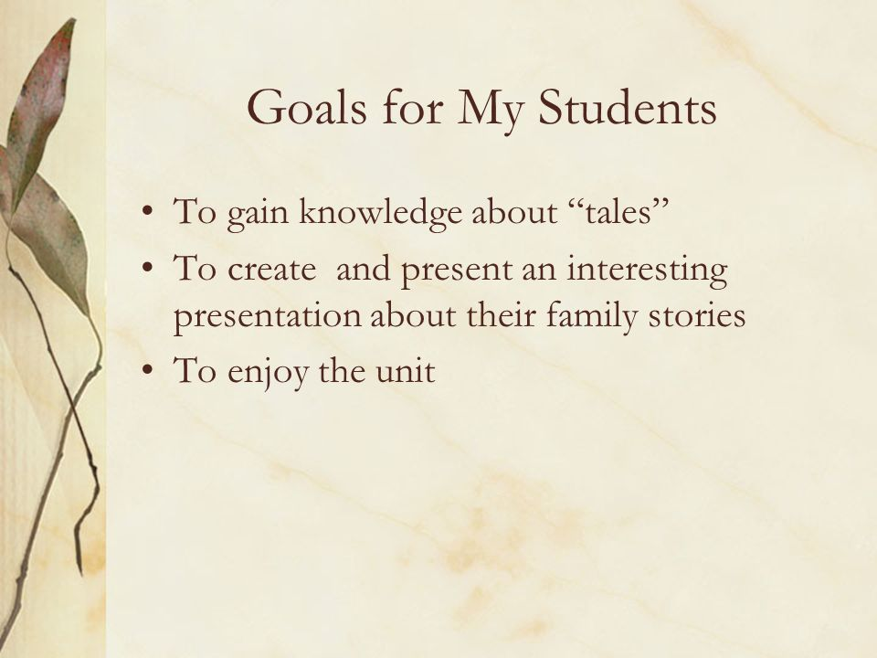 Goals for My Students To gain knowledge about tales To create and present an interesting presentation about their family stories To enjoy the unit