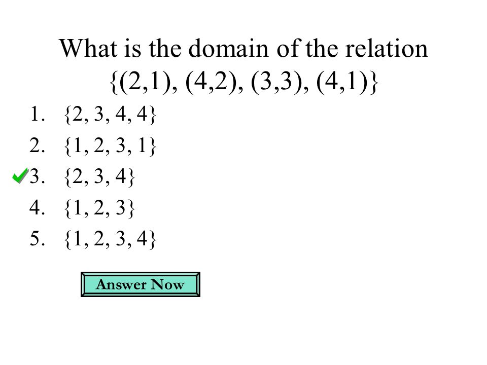 What is the domain of the relation {(2,1), (4,2), (3,3), (4,1)} 1.{2, 3, 4, 4} 2.{1, 2, 3, 1} 3.{2, 3, 4} 4.{1, 2, 3} 5.{1, 2, 3, 4} Answer Now