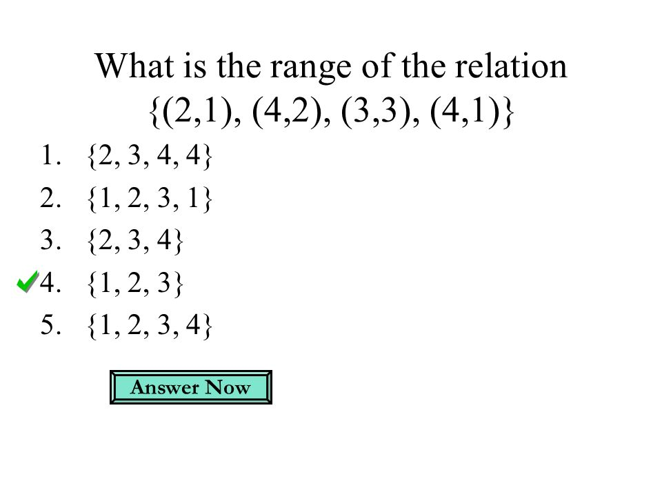 What is the range of the relation {(2,1), (4,2), (3,3), (4,1)} 1.{2, 3, 4, 4} 2.{1, 2, 3, 1} 3.{2, 3, 4} 4.{1, 2, 3} 5.{1, 2, 3, 4} Answer Now