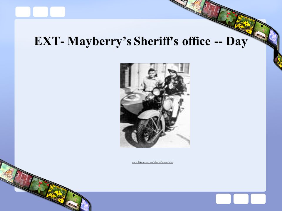 For example: INT. = Interior EXT. = Outside – Mayberry Sheriff's office - – Day / Night / Continuous /