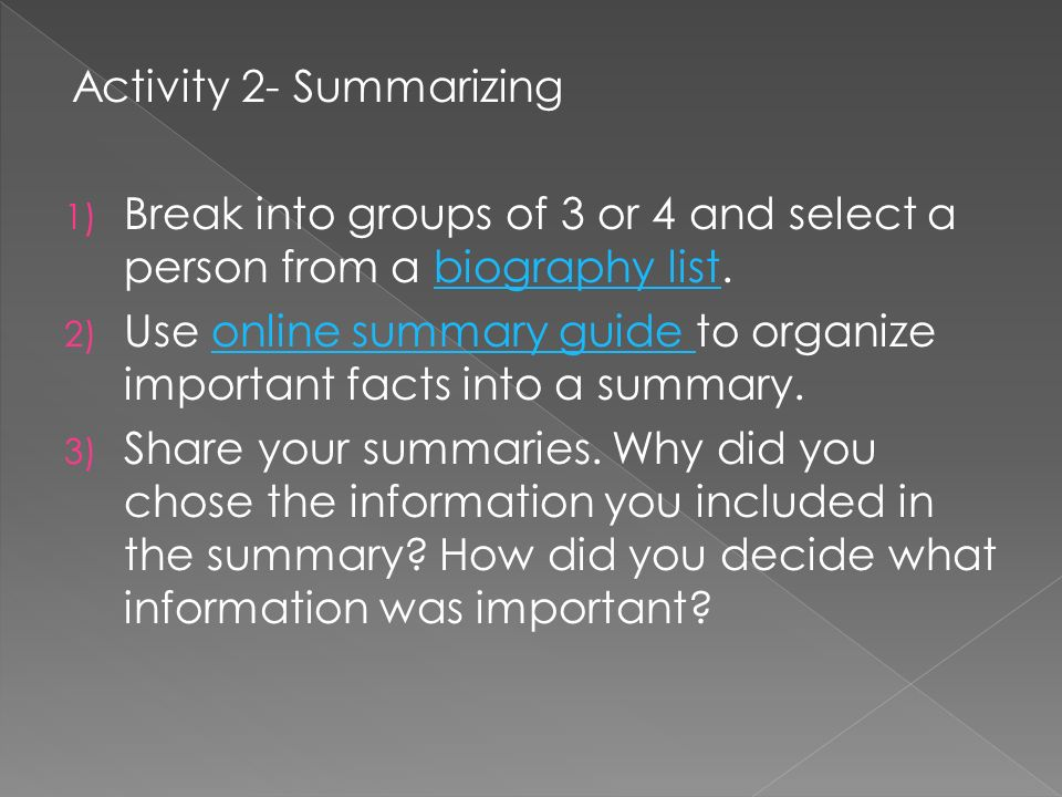 Activity 2- Summarizing 1) Break into groups of 3 or 4 and select a person from a biography list.biography list 2) Use online summary guide to organiz
