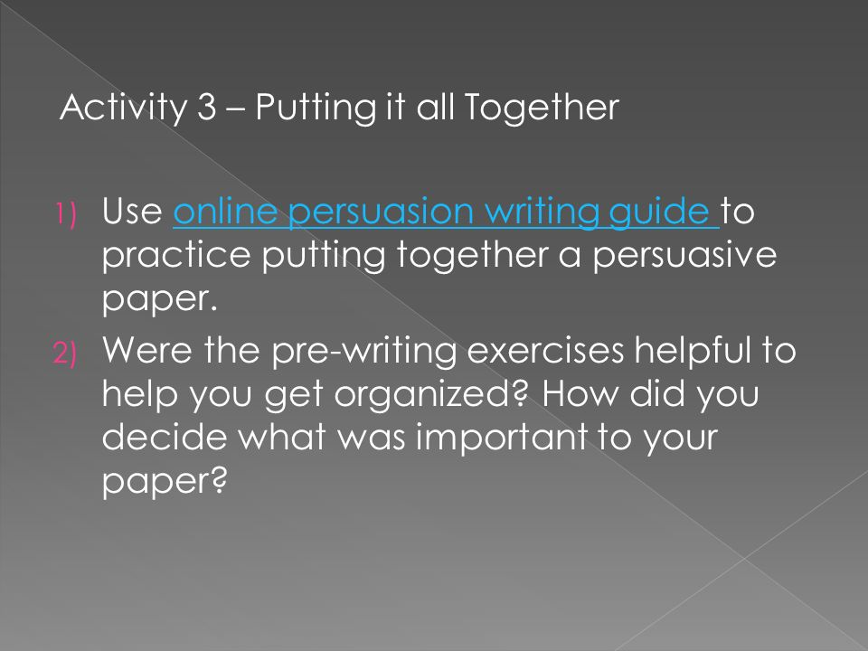 Activity 3 – Putting it all Together 1) Use online persuasion writing guide to practice putting together a persuasive paper.online persuasion writing