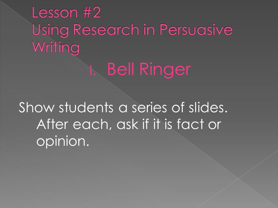 I. Bell Ringer Show students a series of slides. After each, ask if it is fact or opinion.