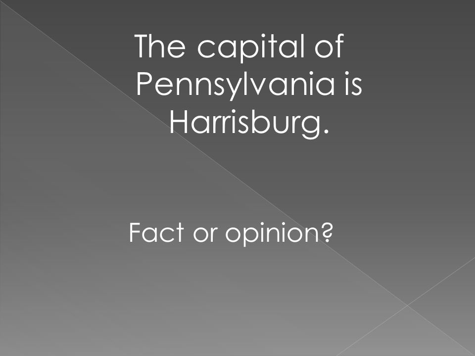 The capital of Pennsylvania is Harrisburg. Fact or opinion?