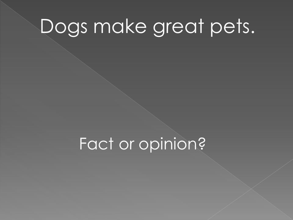 Dogs make great pets. Fact or opinion?