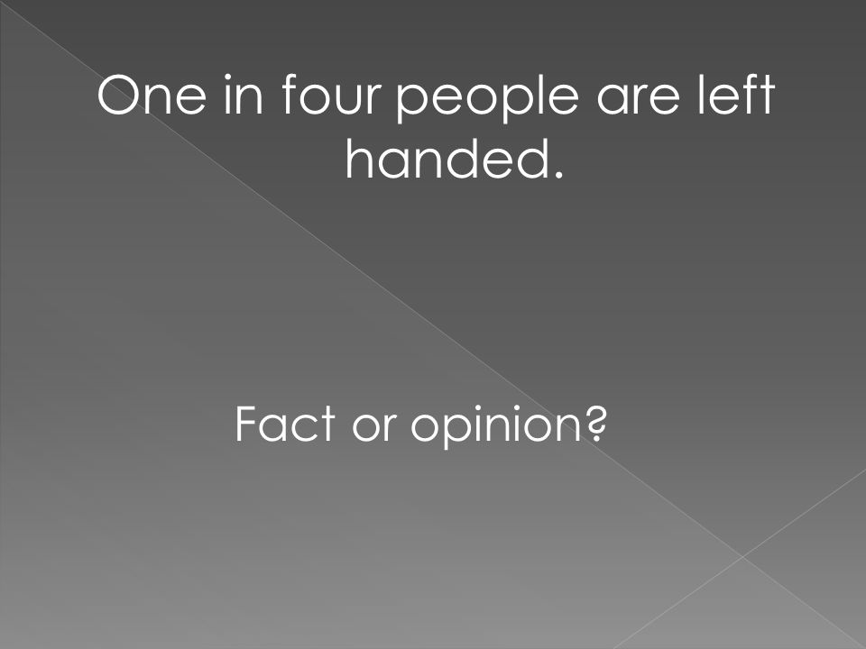 One in four people are left handed. Fact or opinion?