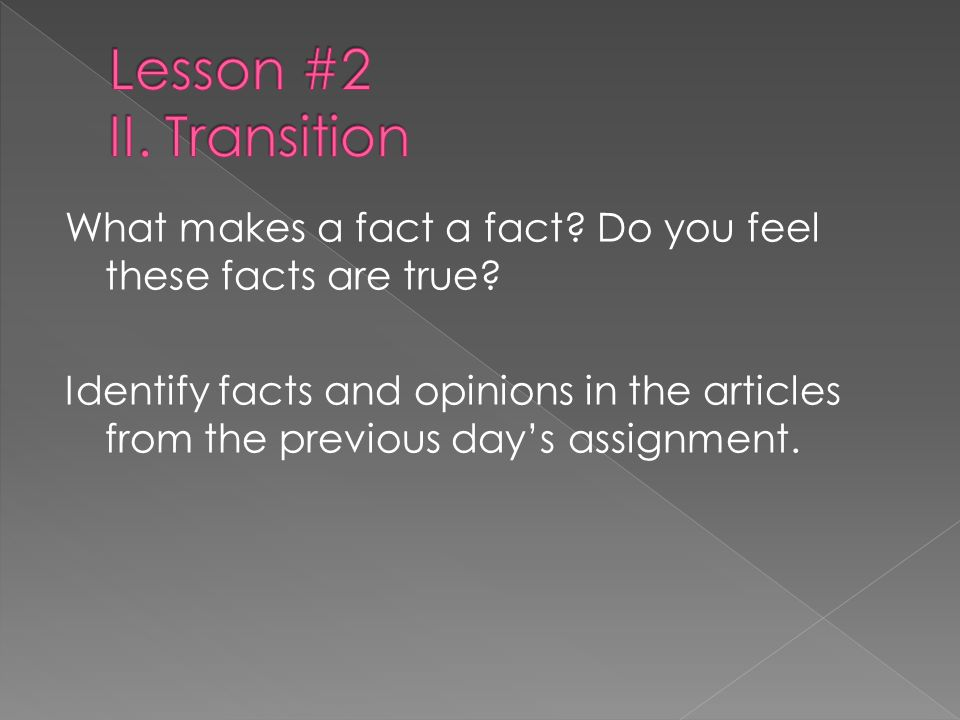 What makes a fact a fact? Do you feel these facts are true? Identify facts and opinions in the articles from the previous days assignment.