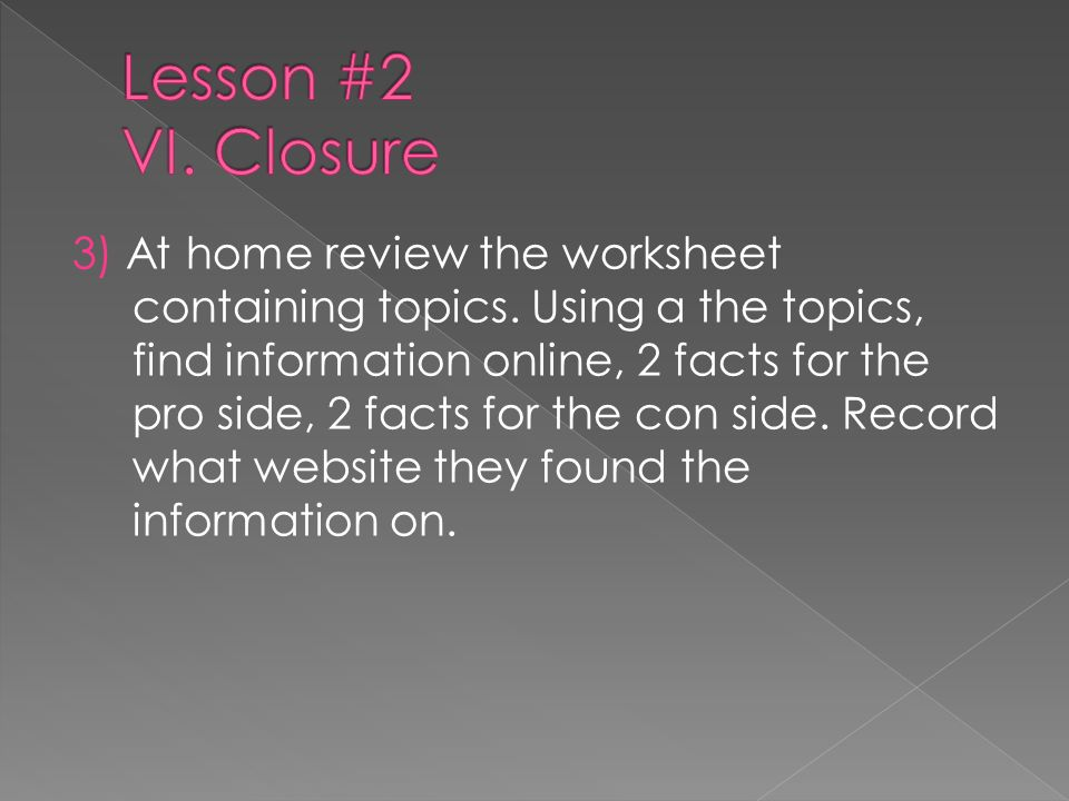 3) At home review the worksheet containing topics. Using a the topics, find information online, 2 facts for the pro side, 2 facts for the con side. Re