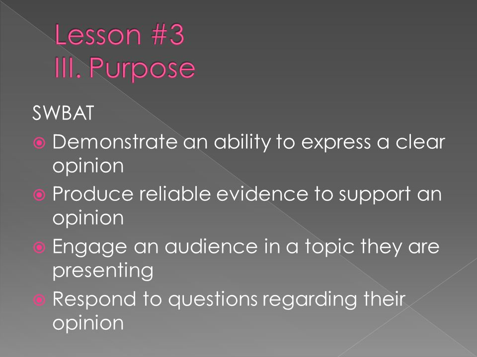 SWBAT Demonstrate an ability to express a clear opinion Produce reliable evidence to support an opinion Engage an audience in a topic they are present