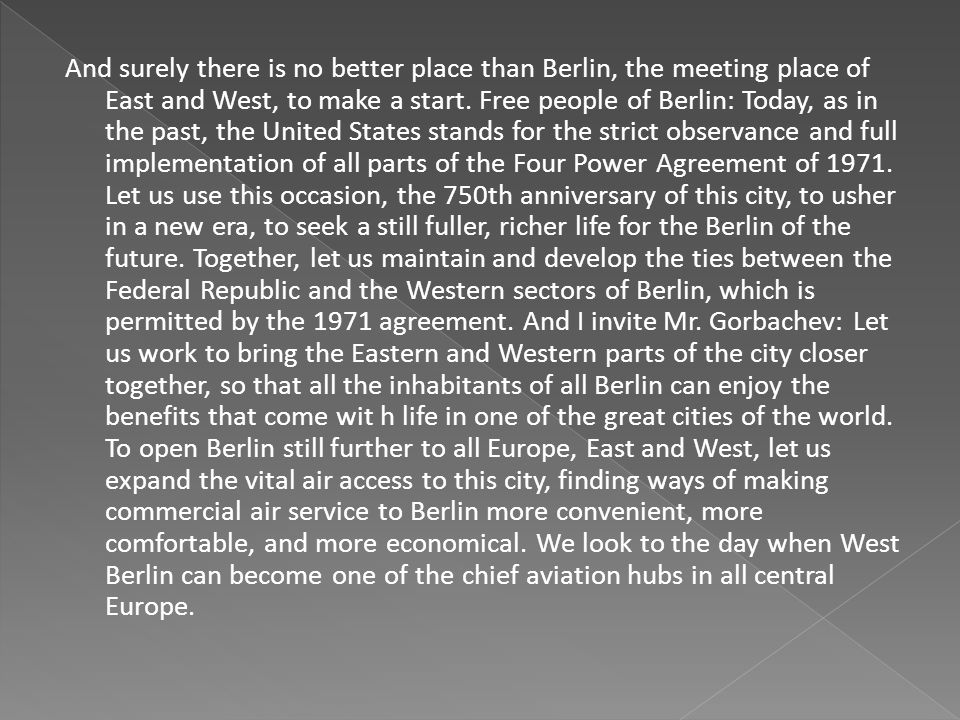 And surely there is no better place than Berlin, the meeting place of East and West, to make a start. Free people of Berlin: Today, as in the past, th