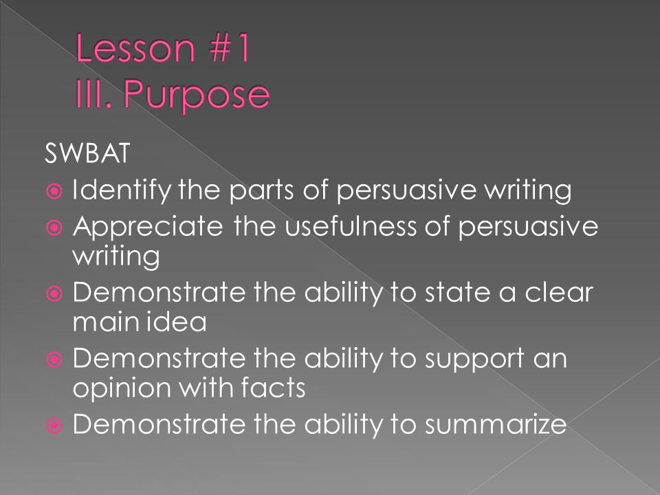 SWBAT Identify the parts of persuasive writing Appreciate the usefulness of persuasive writing Demonstrate the ability to state a clear main idea Demo
