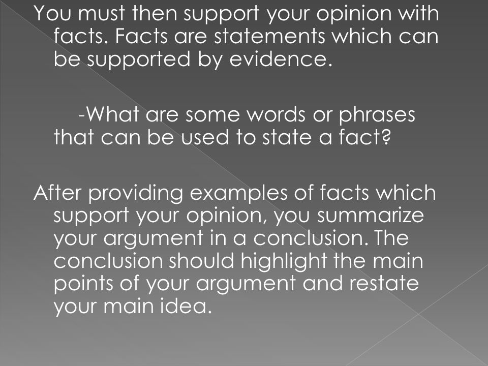 You must then support your opinion with facts. Facts are statements which can be supported by evidence. -What are some words or phrases that can be us