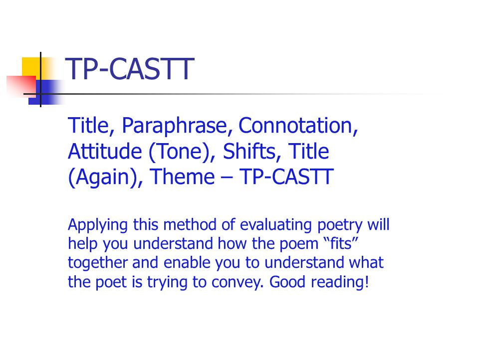 TP-CASTT Title, Paraphrase, Connotation, Attitude (Tone), Shifts, Title (Again), Theme – TP-CASTT Applying this method of evaluating poetry will help