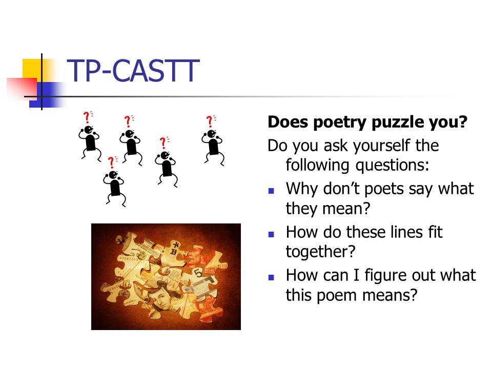 TP-CASTT Does poetry puzzle you? Do you ask yourself the following questions: Why dont poets say what they mean? How do these lines fit together? How
