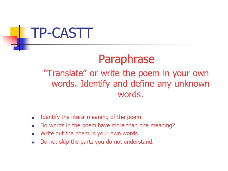 TP-CASTT Paraphrase Translate or write the poem in your own words. Identify and define any unknown words. Identify the literal meaning of the poem. Do