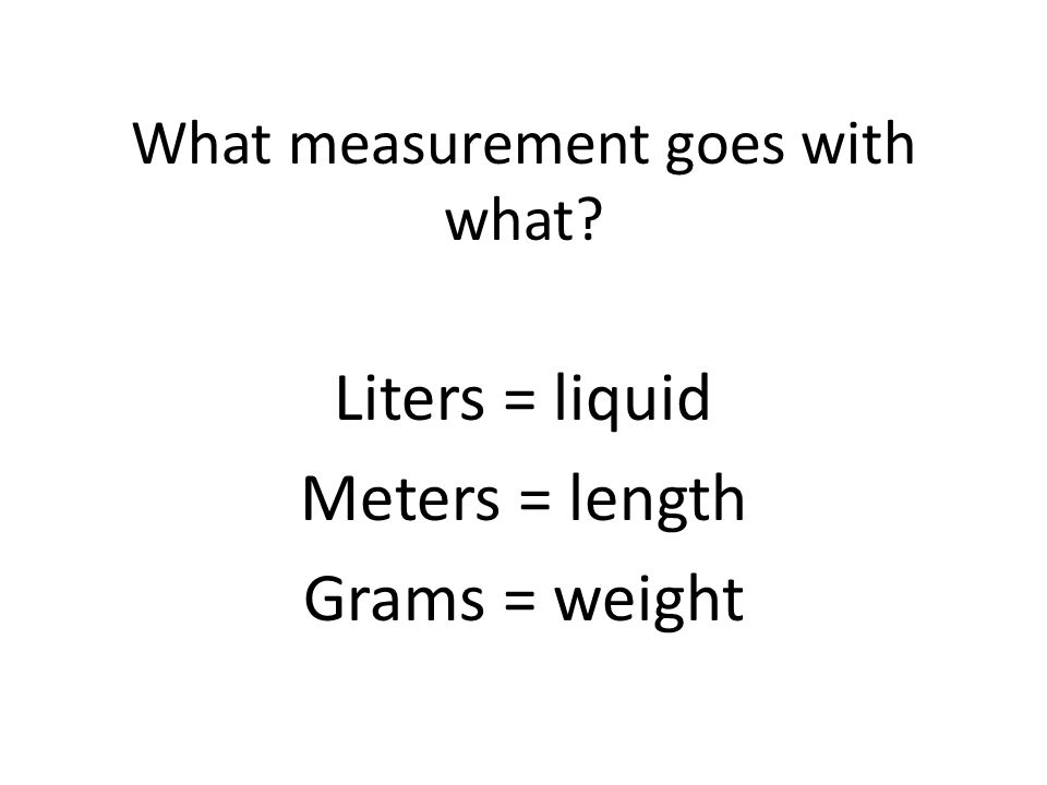What measurement goes with what? Liters = liquid Meters = length Grams = weight
