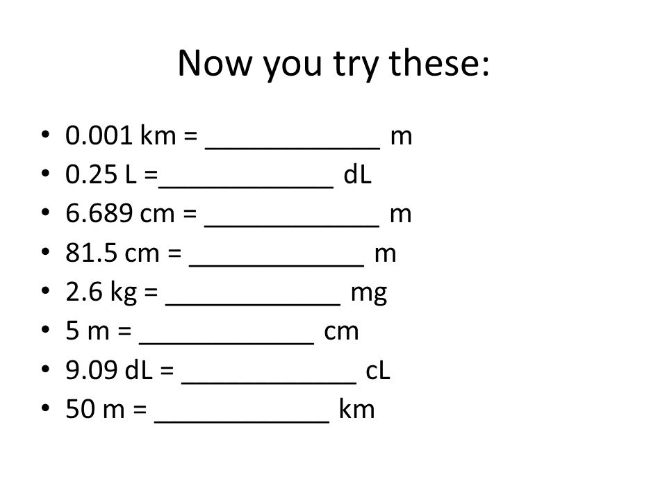 Now you try these: 0.001 km = ____________ m 0.25 L =____________ dL 6.689 cm = ____________ m 81.5 cm = ____________ m 2.6 kg = ____________ mg 5 m =