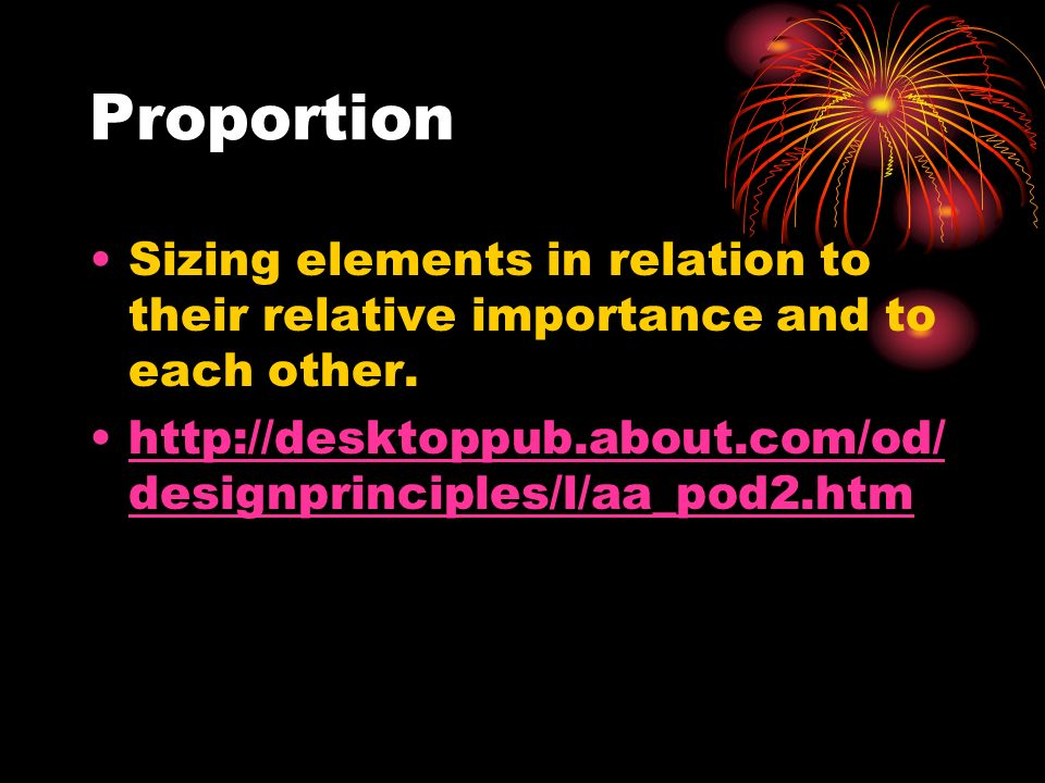 Proportion Sizing elements in relation to their relative importance and to each other. http://desktoppub.about.com/od/ designprinciples/l/aa_pod2.htmh