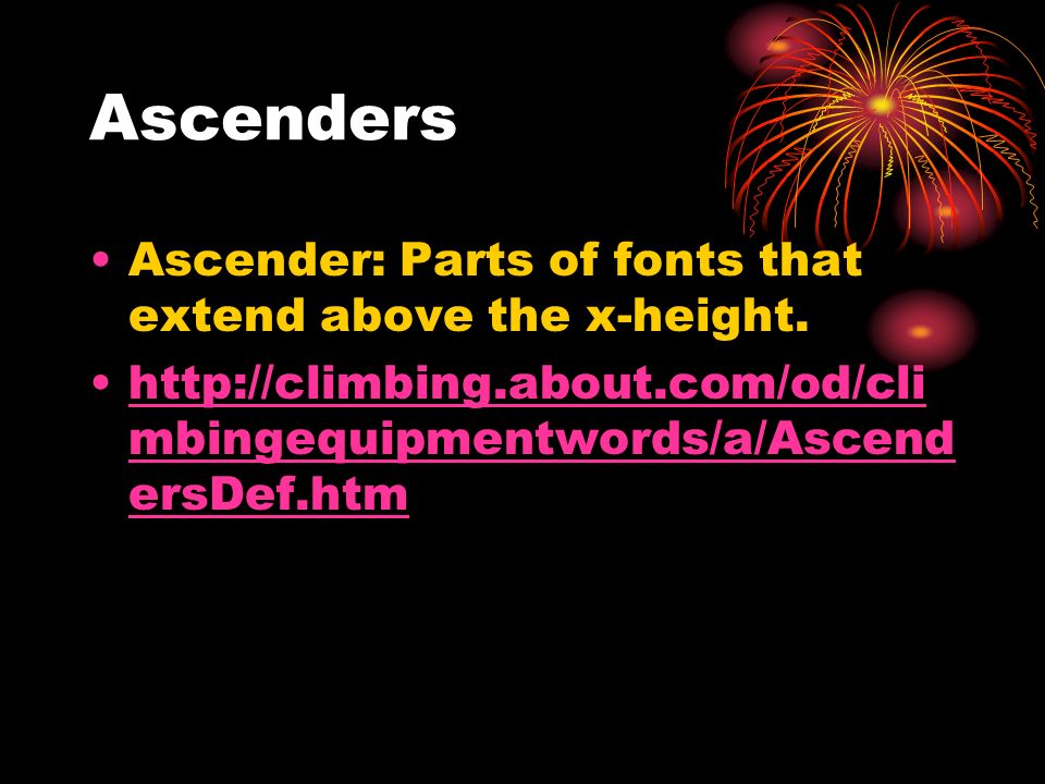 Ascenders Ascender: Parts of fonts that extend above the x-height. http://climbing.about.com/od/cli mbingequipmentwords/a/Ascend ersDef.htmhttp://clim