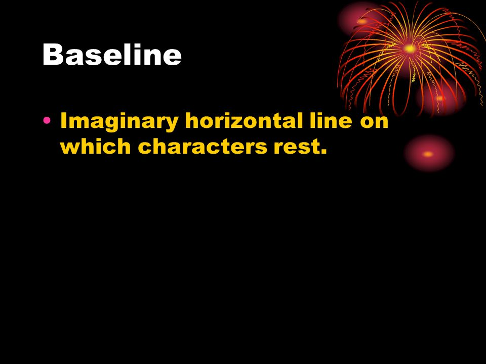 Baseline Imaginary horizontal line on which characters rest.