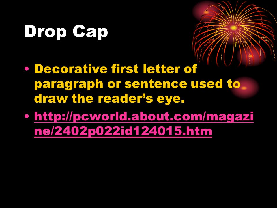 Drop Cap Decorative first letter of paragraph or sentence used to draw the readers eye. http://pcworld.about.com/magazi ne/2402p022id124015.htmhttp://