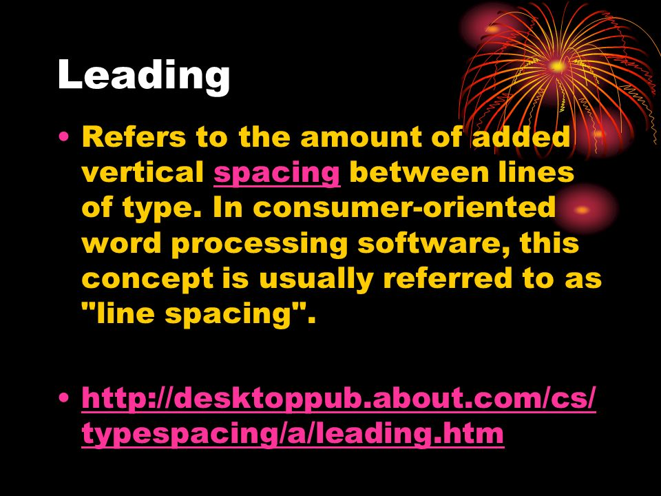 Leading Refers to the amount of added vertical spacing between lines of type. In consumer-oriented word processing software, this concept is usually r
