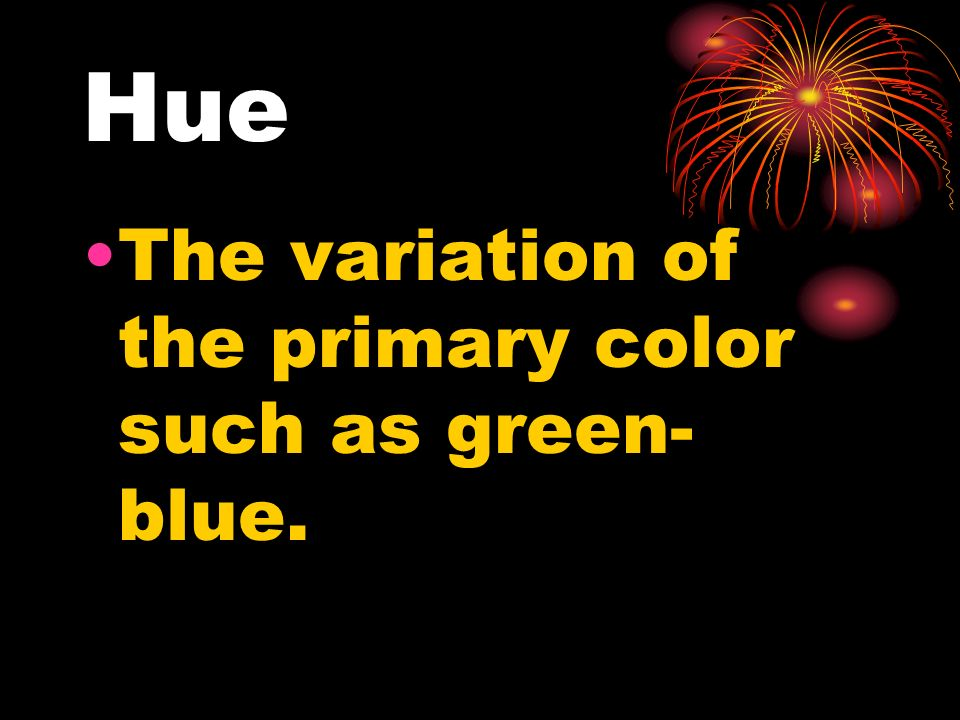 Hue The variation of the primary color such as green- blue.