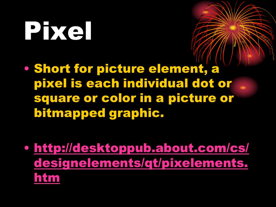 Pixel Short for picture element, a pixel is each individual dot or square or color in a picture or bitmapped graphic. http://desktoppub.about.com/cs/