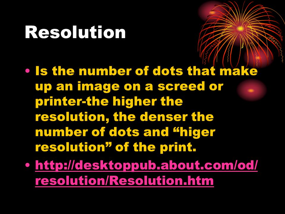 Resolution Is the number of dots that make up an image on a screed or printer-the higher the resolution, the denser the number of dots and higer resolution of the print.