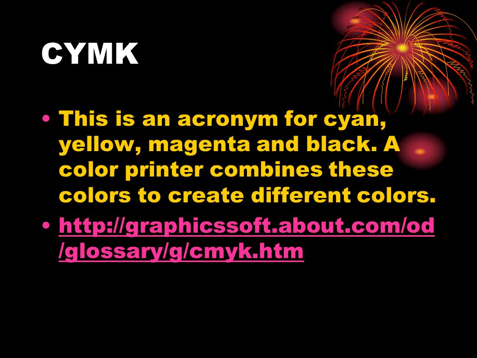 CYMK This is an acronym for cyan, yellow, magenta and black. A color printer combines these colors to create different colors. http://graphicssoft.abo