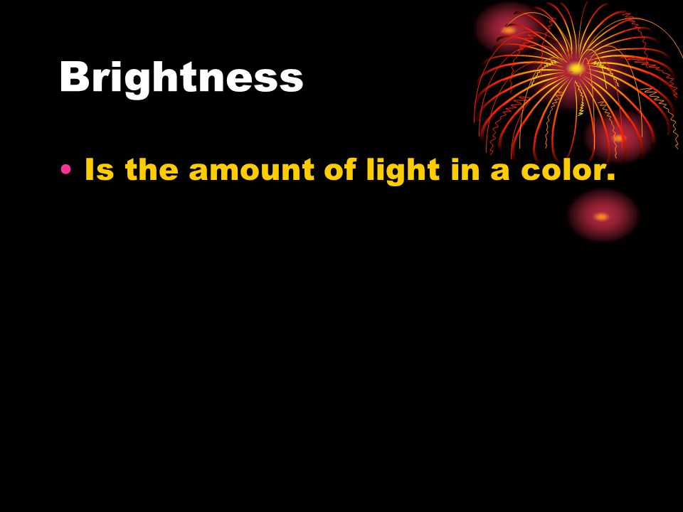 Brightness Is the amount of light in a color.