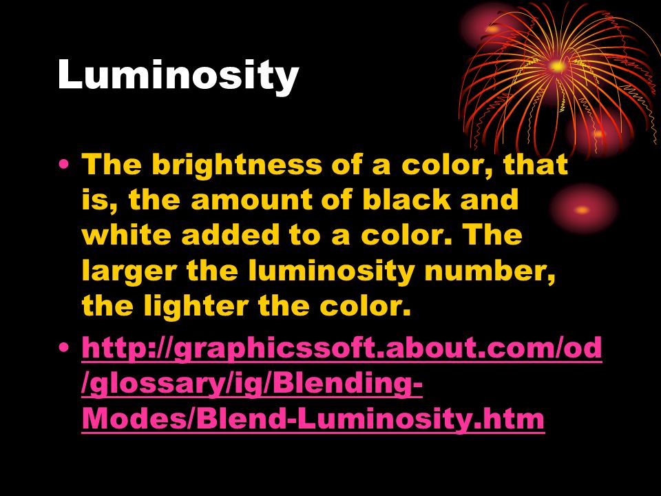 Luminosity The brightness of a color, that is, the amount of black and white added to a color.