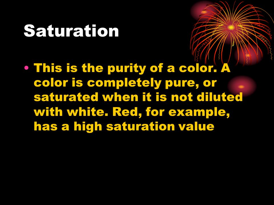 Saturation This is the purity of a color. A color is completely pure, or saturated when it is not diluted with white. Red, for example, has a high sat