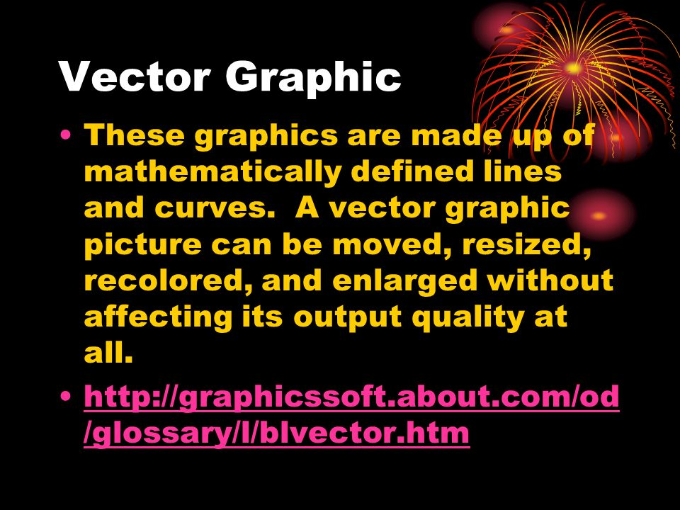 Vector Graphic These graphics are made up of mathematically defined lines and curves. A vector graphic picture can be moved, resized, recolored, and e