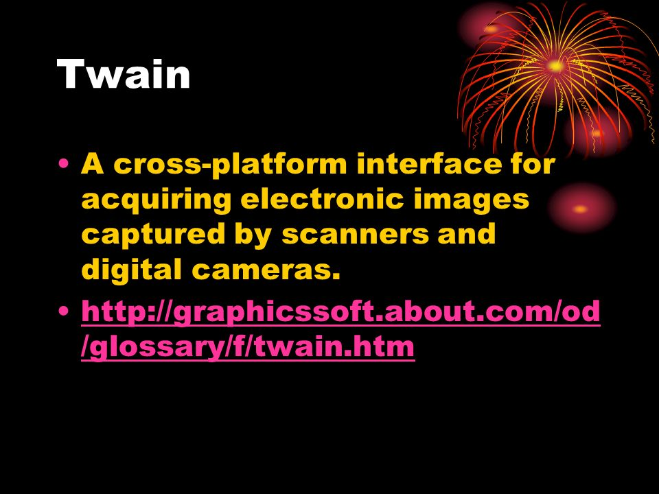 Twain A cross-platform interface for acquiring electronic images captured by scanners and digital cameras.