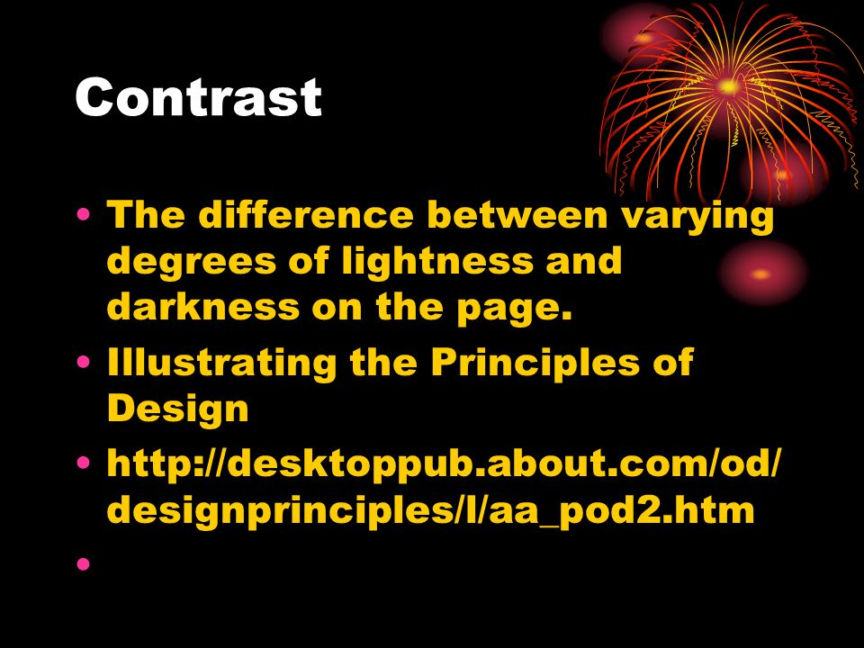 Contrast The difference between varying degrees of lightness and darkness on the page. Illustrating the Principles of Design http://desktoppub.about.c