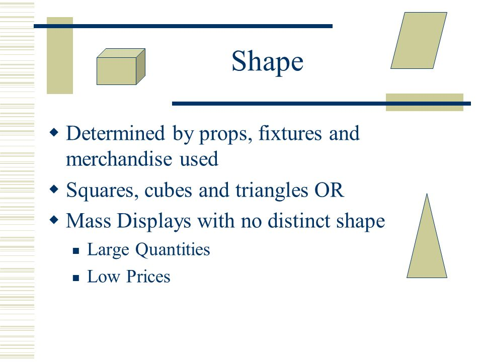 Shape Determined by props, fixtures and merchandise used Squares, cubes and triangles OR Mass Displays with no distinct shape Large Quantities Low Pri