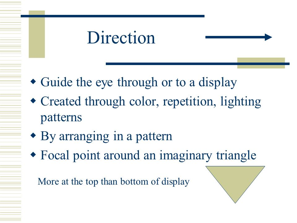 Direction Guide the eye through or to a display Created through color, repetition, lighting patterns By arranging in a pattern Focal point around an i