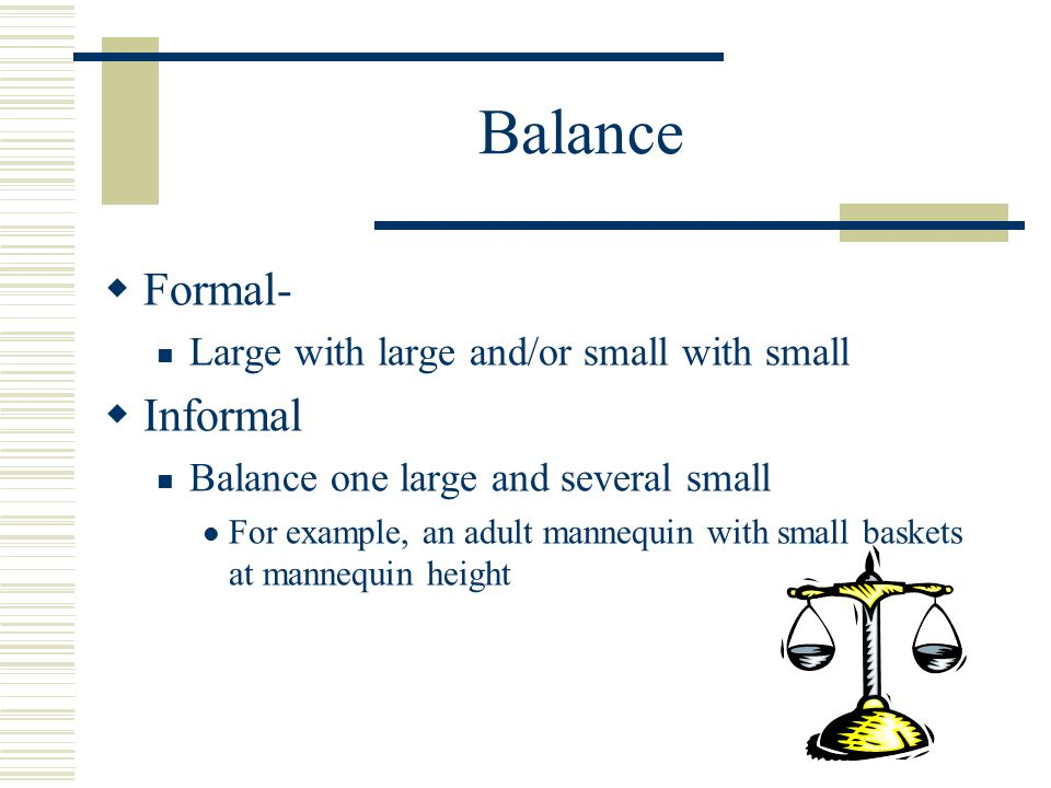 Balance Formal- Large with large and/or small with small Informal Balance one large and several small For example, an adult mannequin with small baske