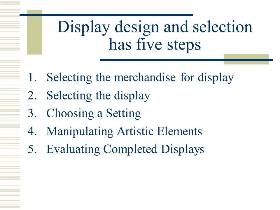 Display design and selection has five steps 1.Selecting the merchandise for display 2.Selecting the display 3.Choosing a Setting 4.Manipulating Artist