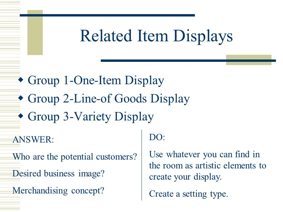 Related Item Displays Group 1-One-Item Display Group 2-Line-of Goods Display Group 3-Variety Display ANSWER: Who are the potential customers? Desired