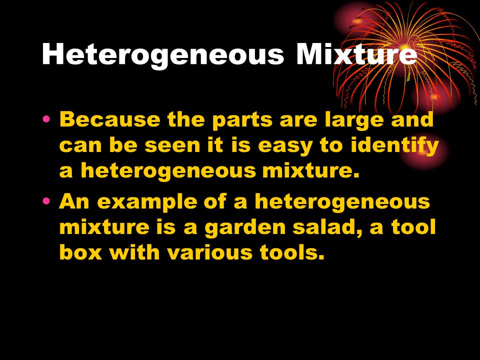 Heterogeneous Mixture Because the parts are large and can be seen it is easy to identify a heterogeneous mixture. An example of a heterogeneous mixtur