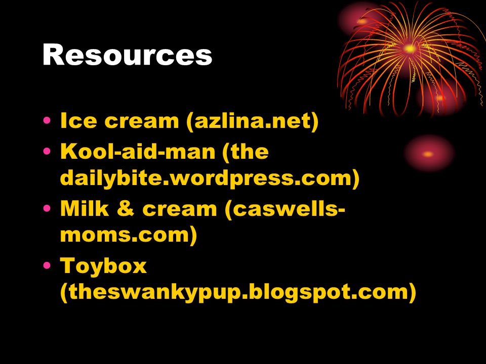 Resources Ice cream (azlina.net) Kool-aid-man (the dailybite.wordpress.com) Milk & cream (caswells- moms.com) Toybox (theswankypup.blogspot.com)