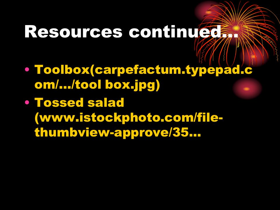 Resources continued… Toolbox(carpefactum.typepad.c om/…/tool box.jpg) Tossed salad (www.istockphoto.com/file- thumbview-approve/35...